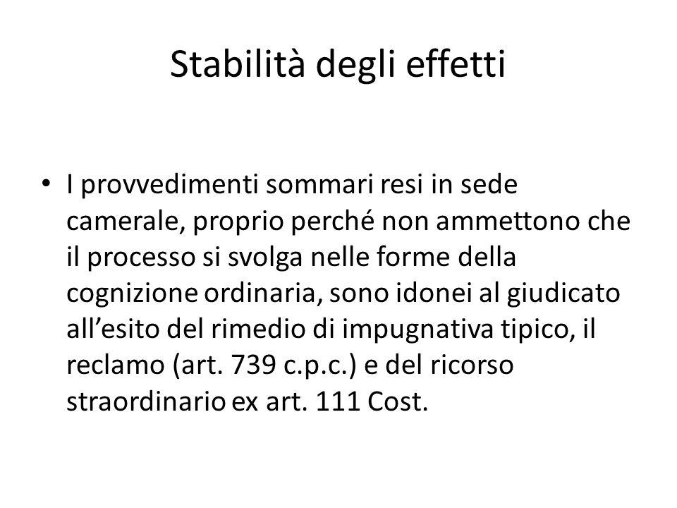 Stabilità degli effetti I provvedimenti sommari resi in sede camerale, proprio perché non ammettono che il processo si svolga nelle forme della cogniz