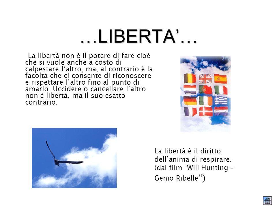 …LIBERTA… La libertà non è il potere di fare cioè che si vuole anche a costo di calpestare laltro, ma, al contrario è la facoltà che ci consente di riconoscere e rispettare laltro fino al punto di amarlo.