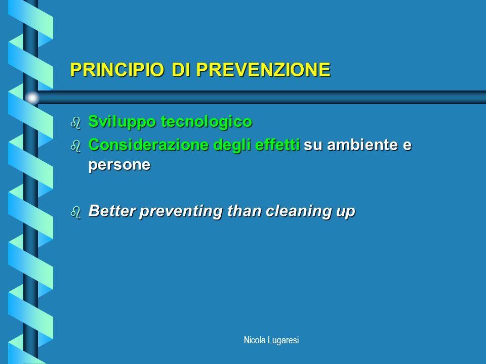 Nicola Lugaresi PRINCIPIO DI PREVENZIONE b Sviluppo tecnologico b Considerazione degli effetti su ambiente e persone b Better preventing than cleaning