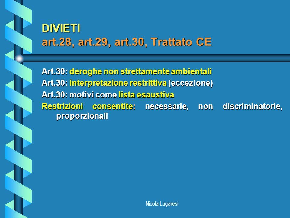 Nicola Lugaresi DIVIETI art.28, art.29, art.30, Trattato CE Art.30: deroghe non strettamente ambientali Art.30: interpretazione restrittiva (eccezione