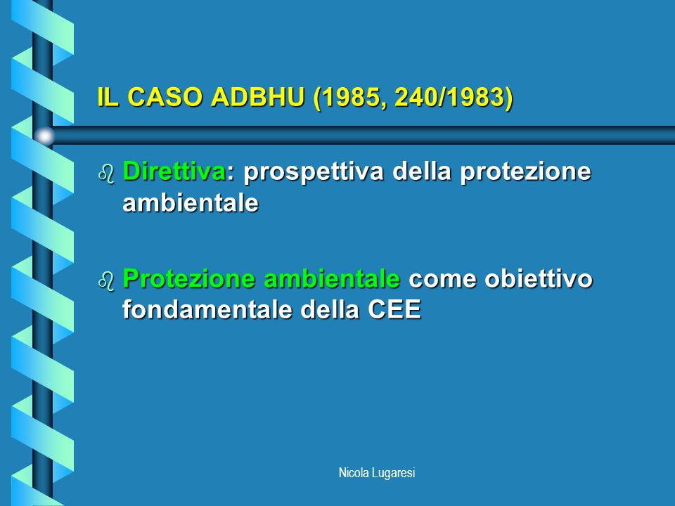Nicola Lugaresi ATTO UNICO EUROPEO (1986) b Competenza esplicita: nuovo Titolo (XVI) sullambiente (artt.130R, 130S, 130T) b Obiettivi e principi ambientali (riconoscimento di ADBHU) b Azioni ambientali (riconoscimento dei programmi di azione)