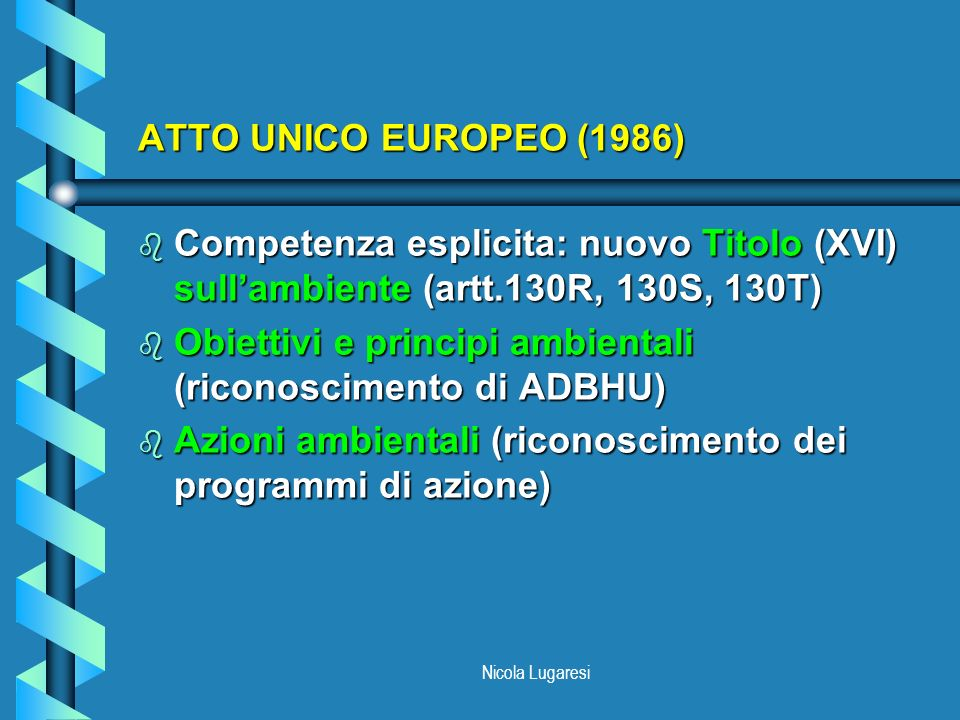 Nicola Lugaresi ATTO UNICO EUROPEO (1986) b Competenza esplicita: nuovo Titolo (XVI) sullambiente (artt.130R, 130S, 130T) b Obiettivi e principi ambie