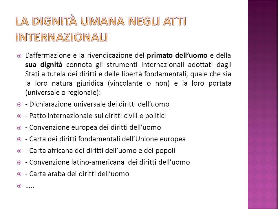 Laffermazione e la rivendicazione del primato delluomo e della sua dignità connota gli strumenti internazionali adottati dagli Stati a tutela dei diritti e delle libertà fondamentali, quale che sia la loro natura giuridica (vincolante o non) e la loro portata (universale o regionale): - Dichiarazione universale dei diritti delluomo - Patto internazionale sui diritti civili e politici - Convenzione europea dei diritti delluomo - Carta dei diritti fondamentali dellUnione europea - Carta africana dei diritti delluomo e dei popoli - Convenzione latino-americana dei diritti delluomo - Carta araba dei diritti delluomo …..