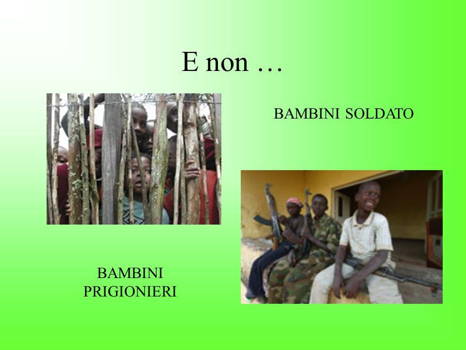 E non … BAMBINI SOLDATO BAMBINI PRIGIONIERI