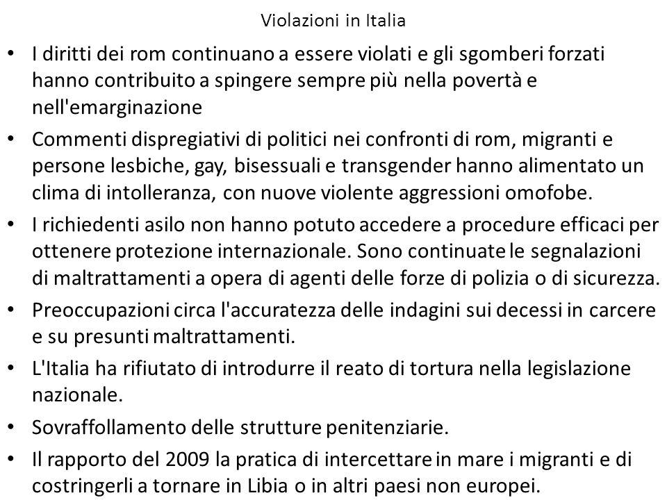 Violazioni in Italia I diritti dei rom continuano a essere violati e gli sgomberi forzati hanno contribuito a spingere sempre più nella povertà e nell emarginazione Commenti dispregiativi di politici nei confronti di rom, migranti e persone lesbiche, gay, bisessuali e transgender hanno alimentato un clima di intolleranza, con nuove violente aggressioni omofobe.