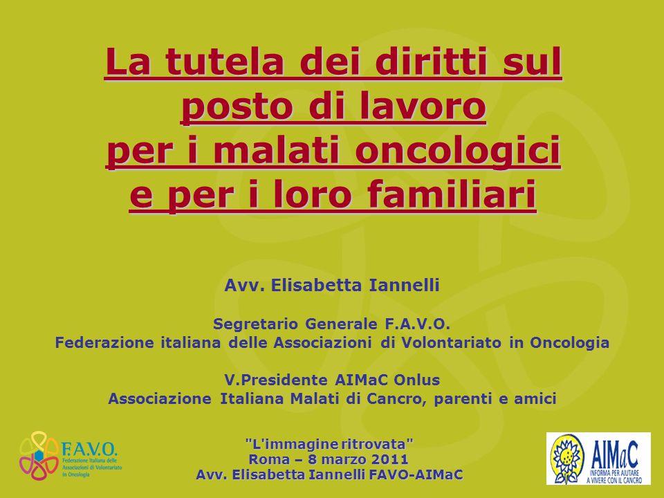 La tutela dei diritti sul posto di lavoro per i malati oncologici e per i loro familiari Avv. Elisabetta Iannelli Segretario Generale F.A.V.O. Federaz