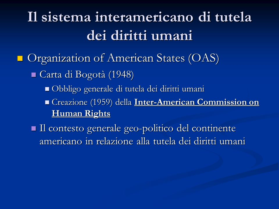 Il sistema interamericano di tutela dei diritti umani: Le fonti American Declaration of the Rights and Duties of Man (Bogotá, Colombia, 3/5/1948) American Declaration of the Rights and Duties of Man (Bogotá, Colombia, 3/5/1948) American Convention on Human Rights (San José, Costa Rica, 22 /11/ 1969, i.v.