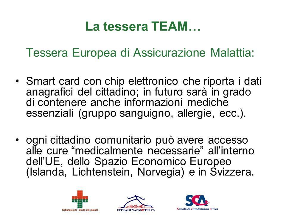 La tessera TEAM… Tessera Europea di Assicurazione Malattia: Smart card con chip elettronico che riporta i dati anagrafici del cittadino; in futuro sar
