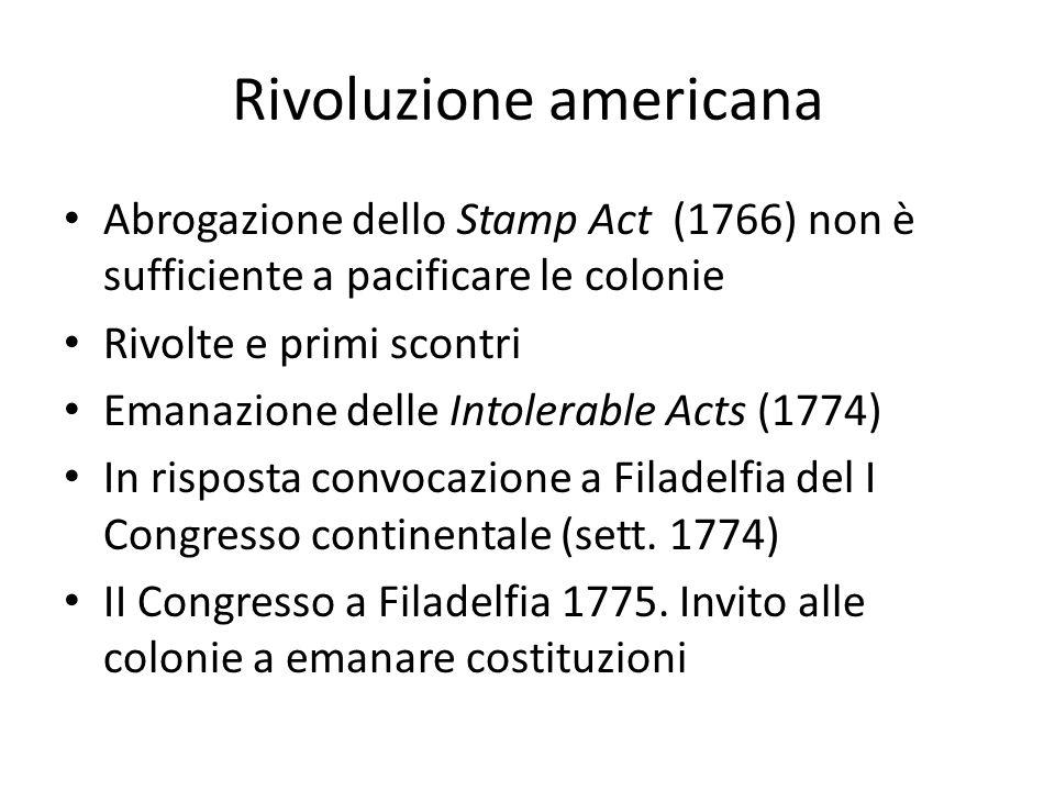Rivoluzione americana Abrogazione dello Stamp Act (1766) non è sufficiente a pacificare le colonie Rivolte e primi scontri Emanazione delle Intolerabl