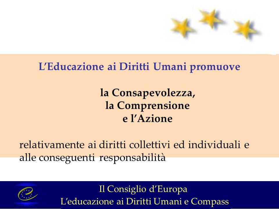 LEducazione ai Diritti Umani promuove la Consapevolezza, la Comprensione e lAzione relativamente ai diritti collettivi ed individuali e alle conseguenti responsabilità Il Consiglio dEuropa Leducazione ai Diritti Umani e Compass