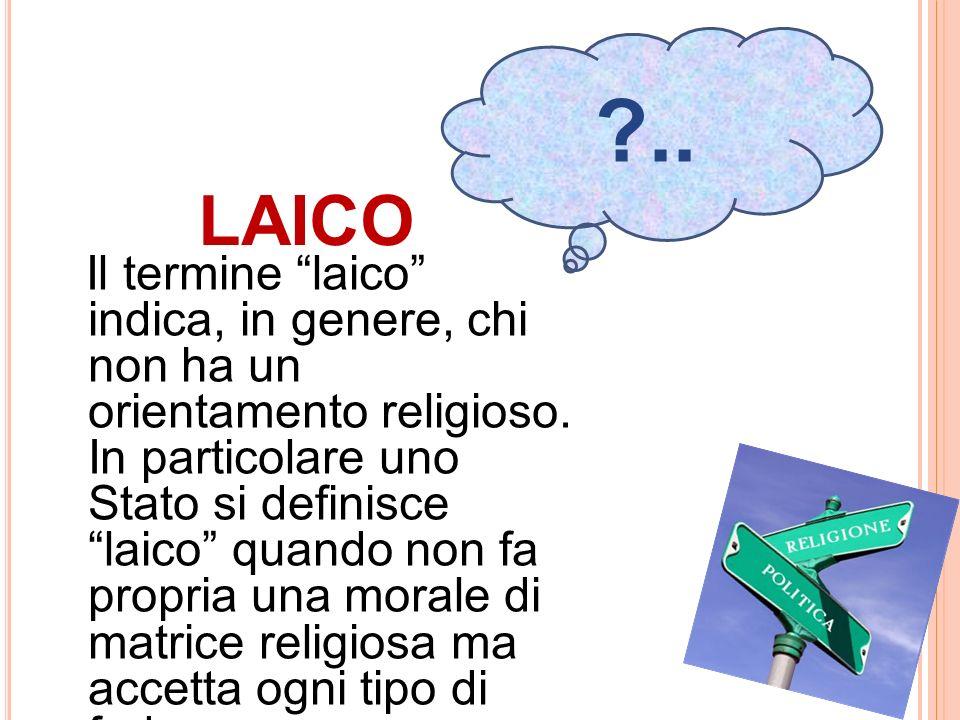 LAICO Il termine laico indica, in genere, chi non ha un orientamento religioso. In particolare uno Stato si definisce laico quando non fa propria una