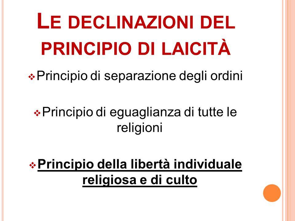 L E DECLINAZIONI DEL PRINCIPIO DI LAICITÀ Principio di separazione degli ordini Principio di eguaglianza di tutte le religioni Principio della libertà