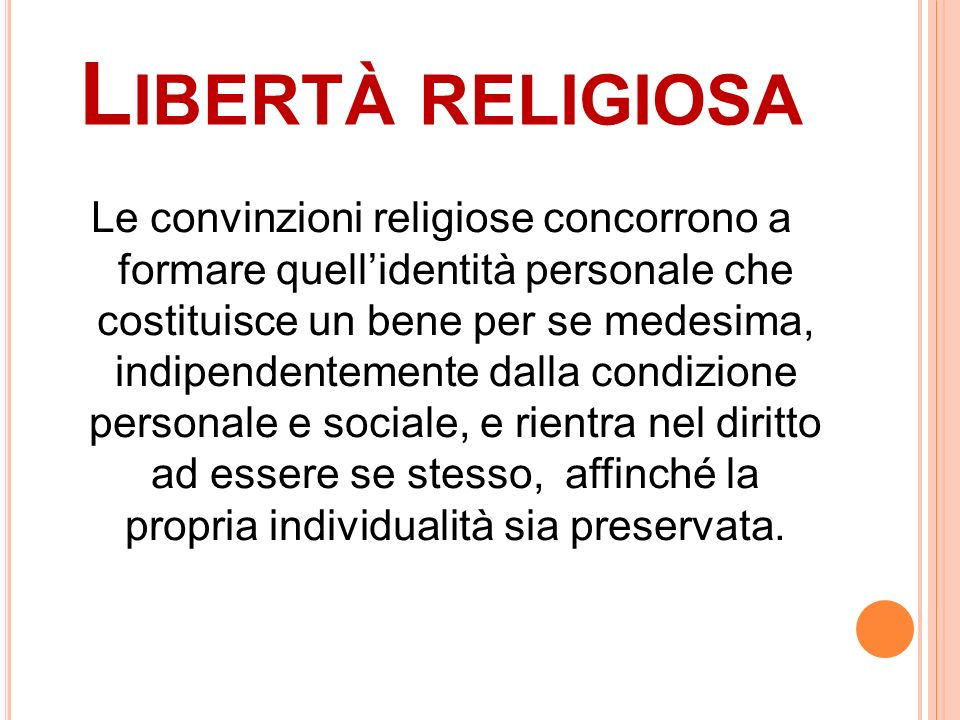 L IBERTÀ RELIGIOSA Le convinzioni religiose concorrono a formare quellidentità personale che costituisce un bene per se medesima, indipendentemente da