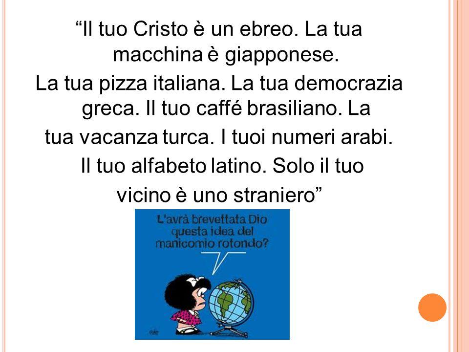 Il tuo Cristo è un ebreo. La tua macchina è giapponese. La tua pizza italiana. La tua democrazia greca. Il tuo caffé brasiliano. La tua vacanza turca.