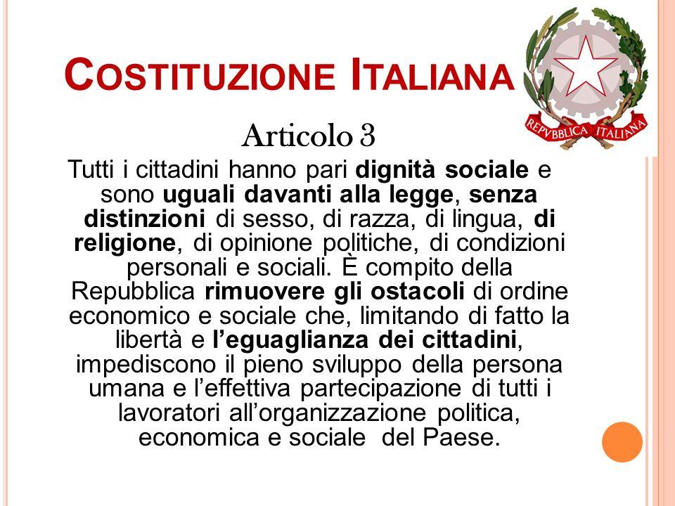C OSTITUZIONE I TALIANA Articolo 3 Tutti i cittadini hanno pari dignità sociale e sono uguali davanti alla legge, senza distinzioni di sesso, di razza