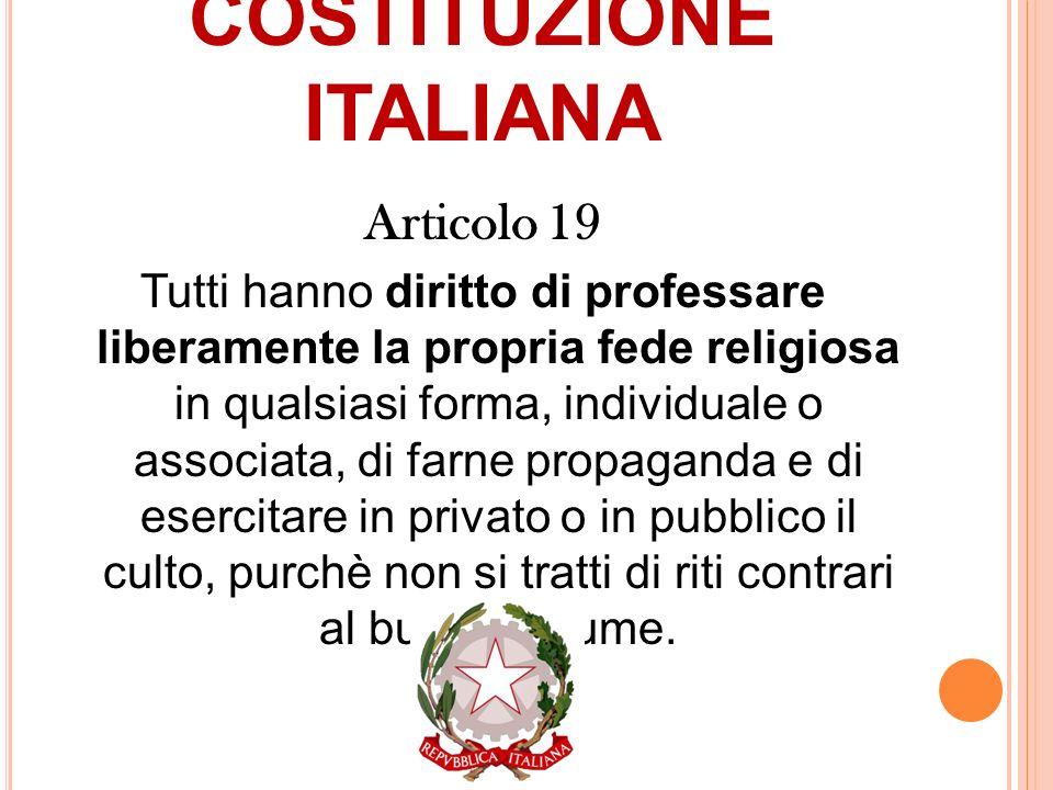COSTITUZIONE ITALIANA Articolo 19 Tutti hanno diritto di professare liberamente la propria fede religiosa in qualsiasi forma, individuale o associata,