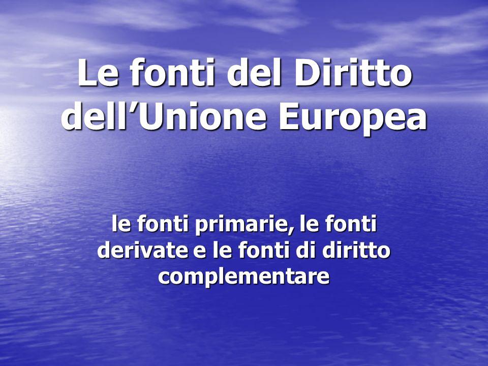 Le fonti del Diritto dellUnione Europea le fonti primarie, le fonti derivate e le fonti di diritto complementare