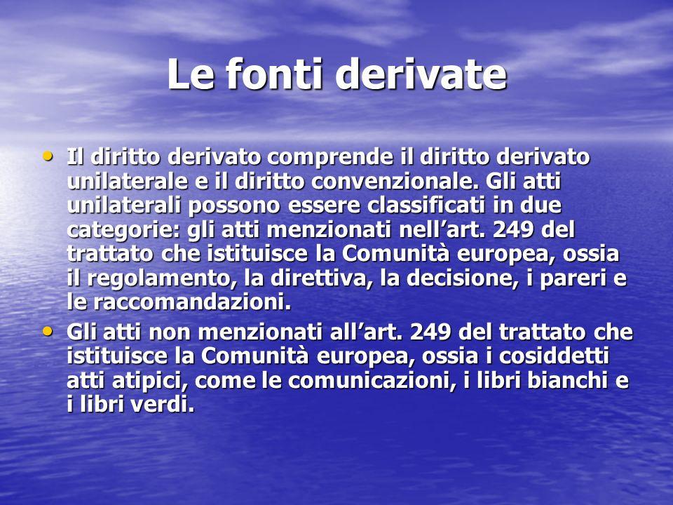 Le fonti derivate Il diritto derivato comprende il diritto derivato unilaterale e il diritto convenzionale. Gli atti unilaterali possono essere classi