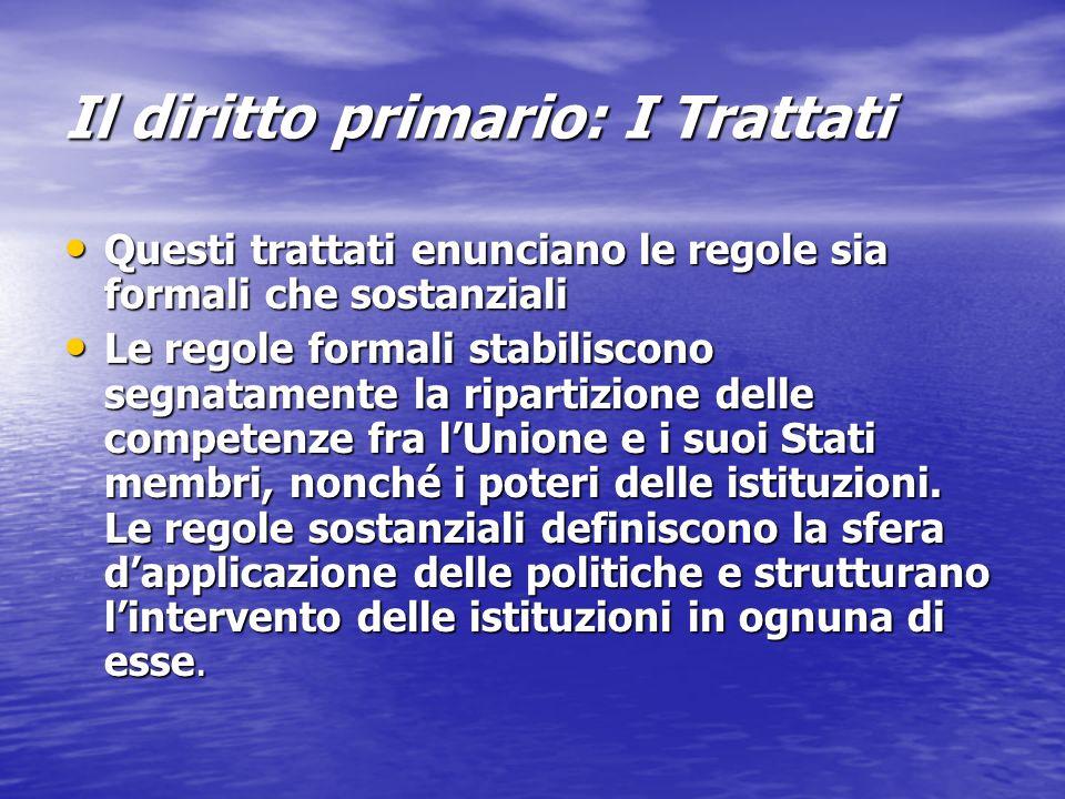 Il diritto primario: I Trattati Questi trattati enunciano le regole sia formali che sostanziali Questi trattati enunciano le regole sia formali che so