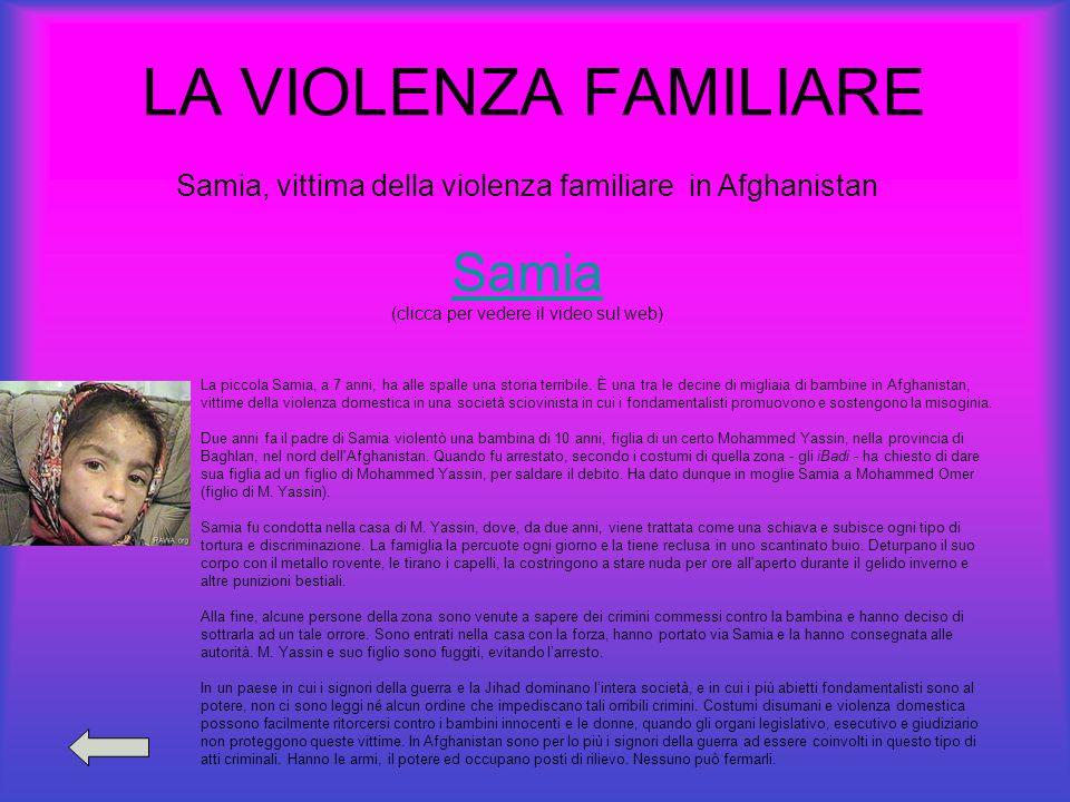 LA VIOLENZA FAMILIARE Samia, vittima della violenza familiare in Afghanistan Samia (clicca per vedere il video sul web) La piccola Samia, a 7 anni, ha