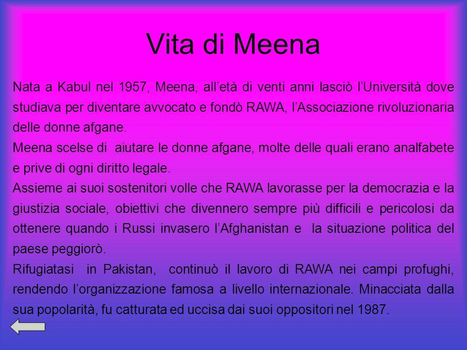 Vita di Meena Nata a Kabul nel 1957, Meena, alletà di venti anni lasciò lUniversità dove studiava per diventare avvocato e fondò RAWA, lAssociazione r