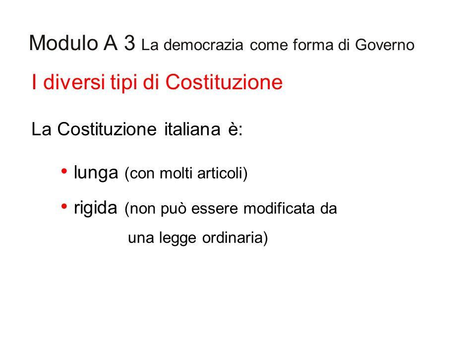 Modulo A 3 La democrazia come forma di Governo I diversi tipi di Costituzione La Costituzione italiana è: lunga (con molti articoli) rigida (non può e