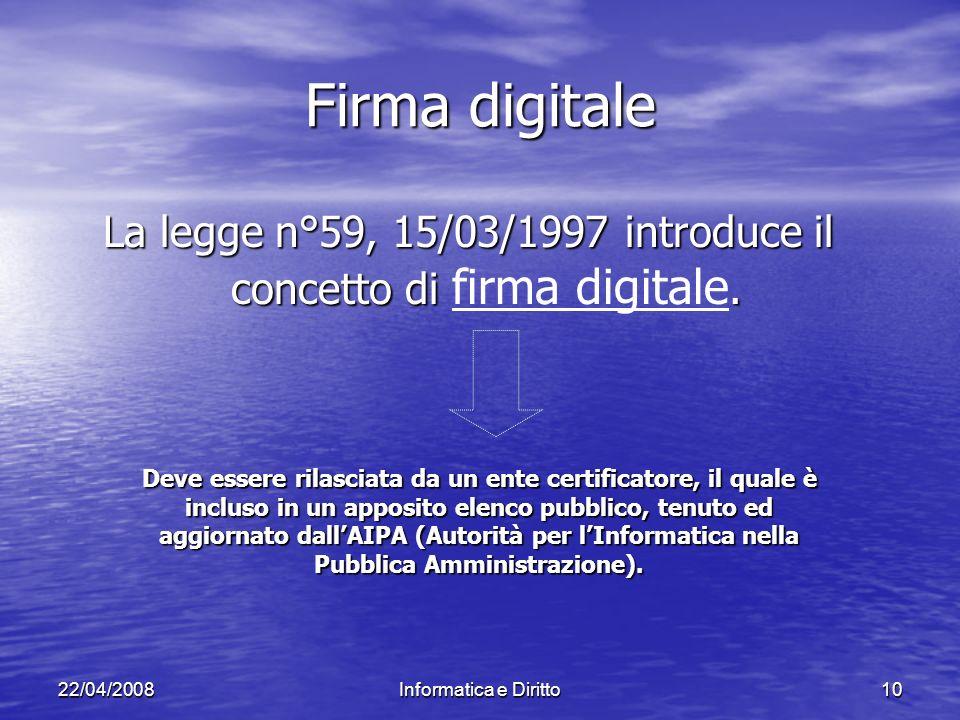 22/04/2008Informatica e Diritto10 Firma digitale La legge n°59, 15/03/1997 introduce il concetto di.