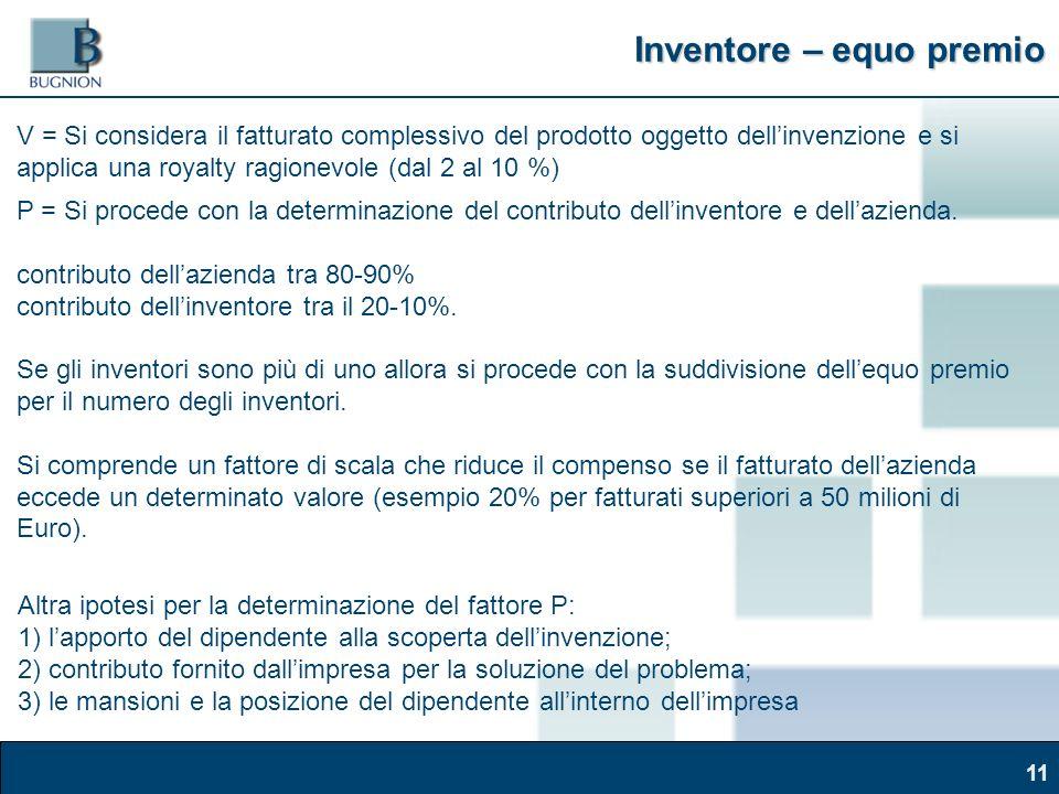 Corso Brand Naming – Modena, 30 marzo 2011 Inventore – equo premio 11 V = Si considera il fatturato complessivo del prodotto oggetto dellinvenzione e si applica una royalty ragionevole (dal 2 al 10 %) P = Si procede con la determinazione del contributo dellinventore e dellazienda.