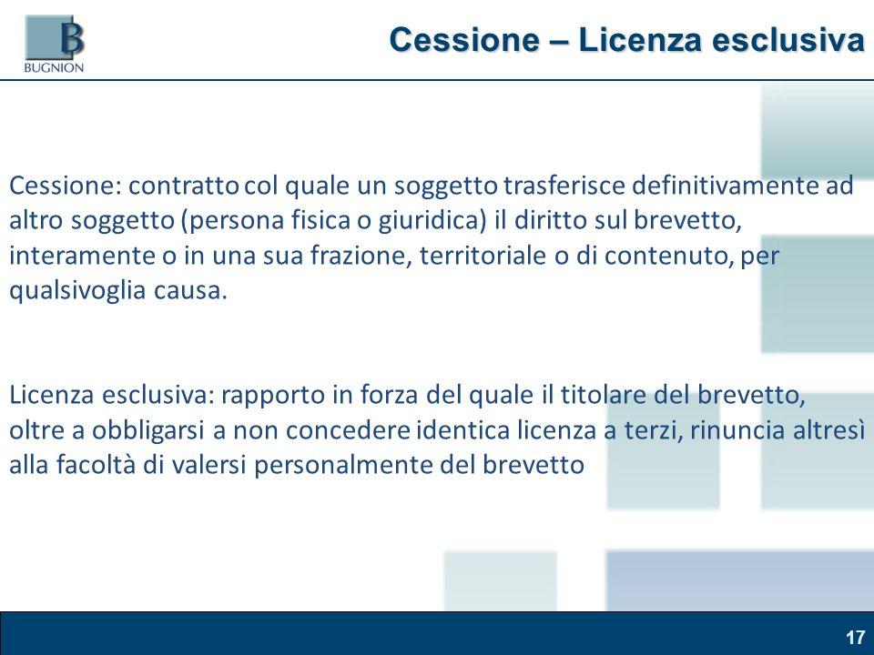 Corso Brand Naming – Modena, 30 marzo 2011 Cessione – Licenza esclusiva 17 Cessione: contratto col quale un soggetto trasferisce definitivamente ad altro soggetto (persona fisica o giuridica) il diritto sul brevetto, interamente o in una sua frazione, territoriale o di contenuto, per qualsivoglia causa.