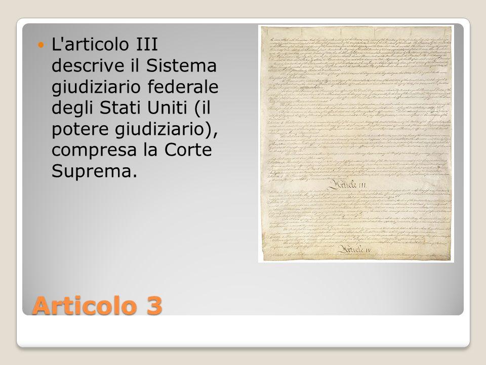 Articolo 3 L'articolo III descrive il Sistema giudiziario federale degli Stati Uniti (il potere giudiziario), compresa la Corte Suprema.