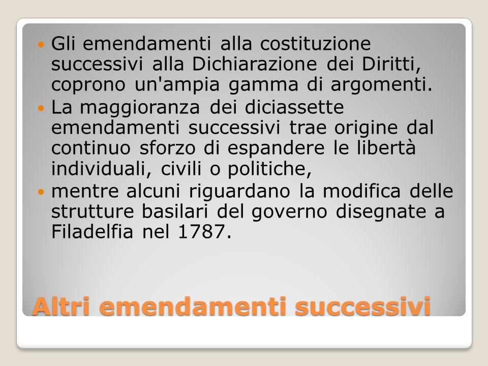 Altri emendamenti successivi Gli emendamenti alla costituzione successivi alla Dichiarazione dei Diritti, coprono un'ampia gamma di argomenti. La magg