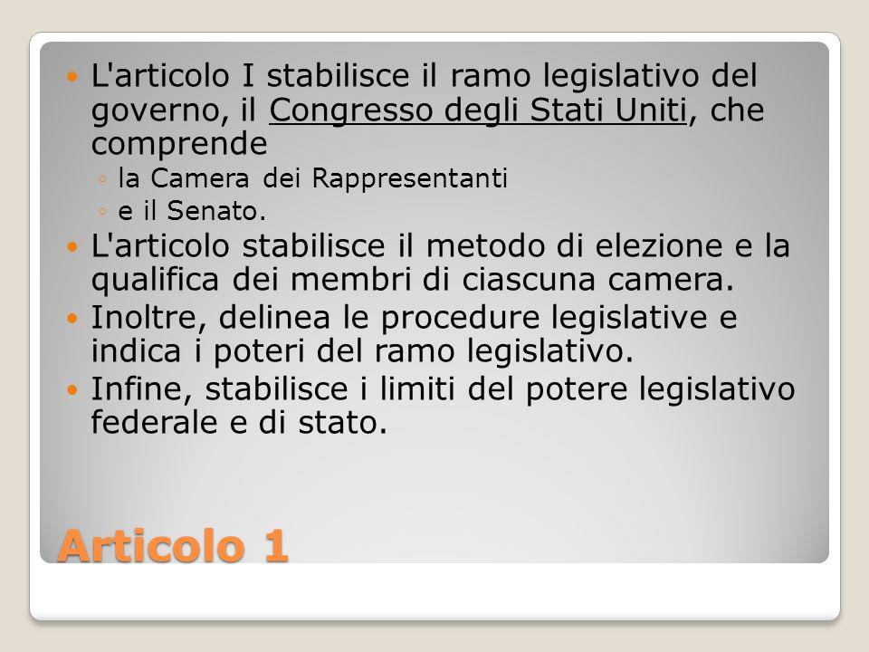 Articolo 1 L'articolo I stabilisce il ramo legislativo del governo, il Congresso degli Stati Uniti, che comprende la Camera dei Rappresentanti e il Se