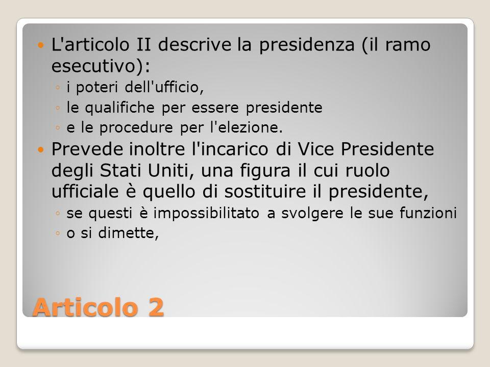 Articolo 2 L'articolo II descrive la presidenza (il ramo esecutivo): i poteri dell'ufficio, le qualifiche per essere presidente e le procedure per l'e