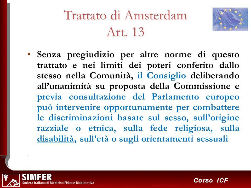 22 Corso ICF Trattato di Amsterdam Art. 13 Senza pregiudizio per altre norme di questo trattato e nei limiti dei poteri conferito dallo stesso nella C