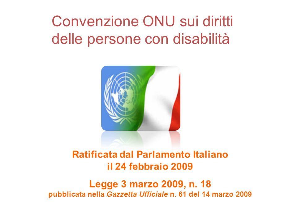 Convenzione ONU sui diritti delle persone con disabilità Ratificata dal Parlamento Italiano il 24 febbraio 2009 Legge 3 marzo 2009, n. 18 pubblicata n