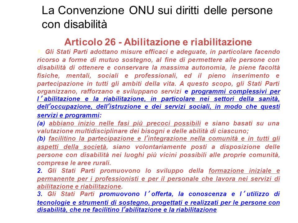 La Convenzione ONU sui diritti delle persone con disabilità Articolo 26 - Abilitazione e riabilitazione 1. Gli Stati Parti adottano misure efficaci e
