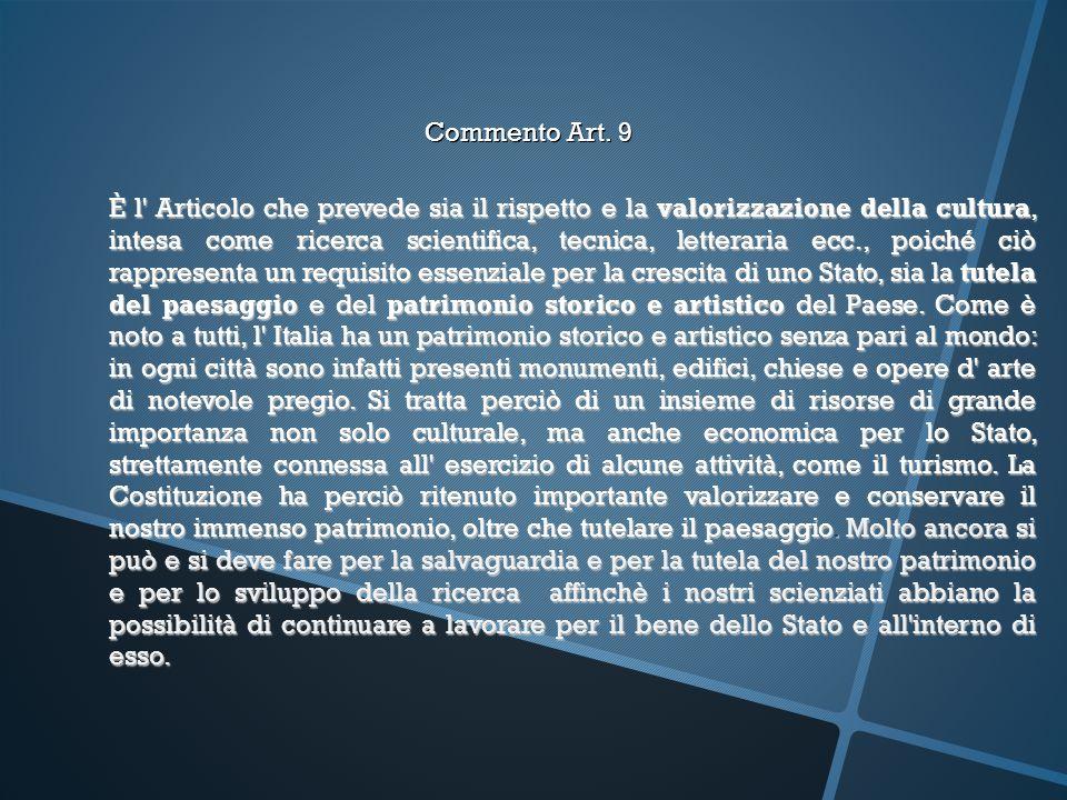Commento Art. 9 È l' Articolo che prevede sia il rispetto e la valorizzazione della cultura, intesa come ricerca scientifica, tecnica, letteraria ecc.