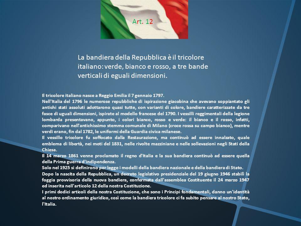 Art. 12 La bandiera della Repubblica è il tricolore italiano: verde, bianco e rosso, a tre bande verticali di eguali dimensioni. Il tricolore italiano