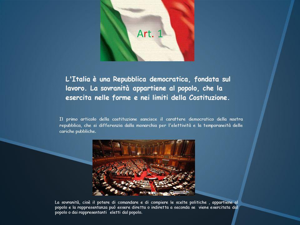 Art. 1Art. 1 L'Italia è una Repubblica democratica, fondata sul lavoro. La sovranità appartiene al popolo, che la esercita nelle forme e nei limiti de