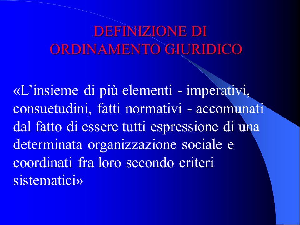«Linsieme di più elementi - imperativi, consuetudini, fatti normativi - accomunati dal fatto di essere tutti espressione di una determinata organizzazione sociale e coordinati fra loro secondo criteri sistematici» DEFINIZIONE DI ORDINAMENTO GIURIDICO ORDINAMENTO GIURIDICO