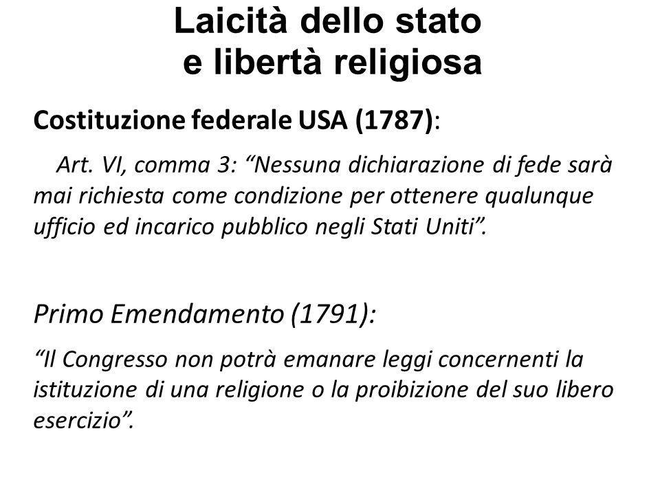 Laicità dello stato e libertà religiosa Dichiarazione dei Diritti dell Uomo e del Cittadino (1789): Articolo 10 Nessuno deve essere molestato per le sue opinioni, anche religiose, purché la manifestazione di esse non turbi lordine pubblico stabilito dalla Legge.