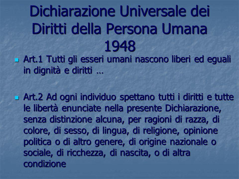 Dichiarazione Universale dei Diritti della Persona Umana 1948 Art.1 Tutti gli esseri umani nascono liberi ed eguali in dignità e diritti … Art.1 Tutti