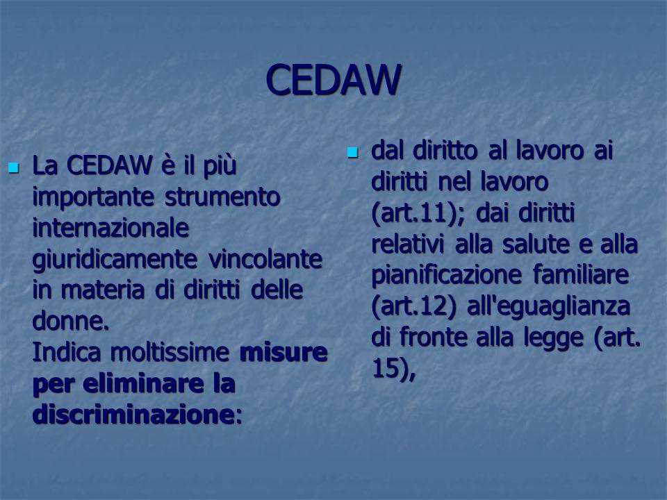 CEDAW La CEDAW è il più importante strumento internazionale giuridicamente vincolante in materia di diritti delle donne. Indica moltissime misure per