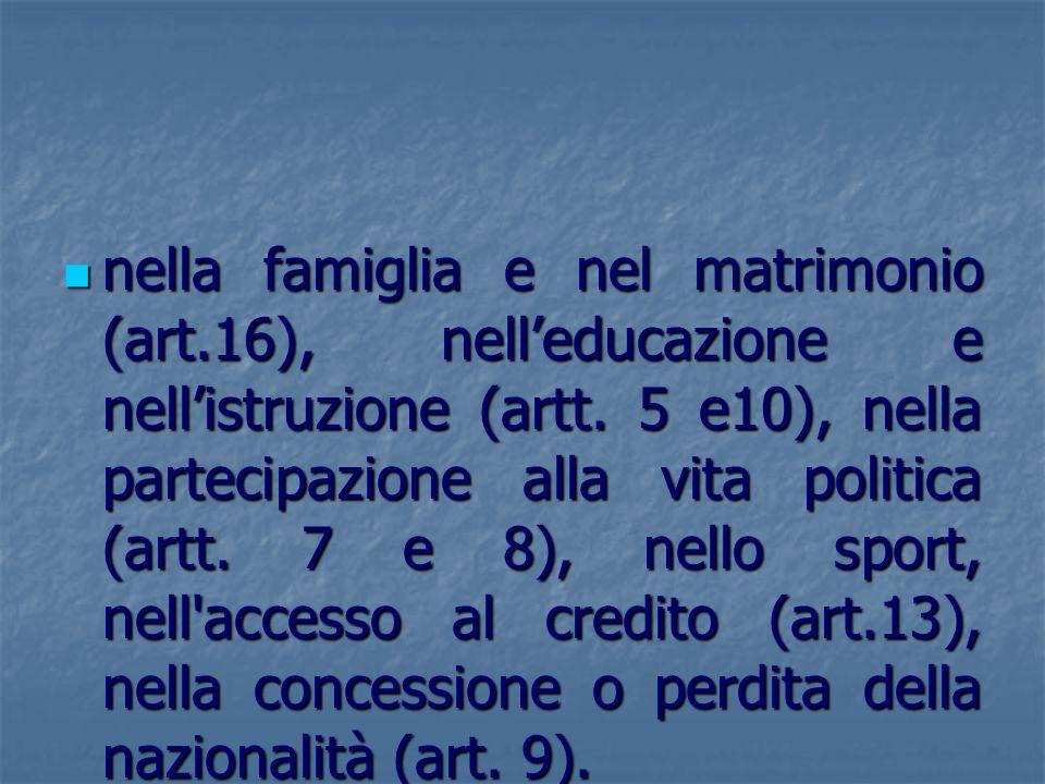 nella famiglia e nel matrimonio (art.16), nelleducazione e nellistruzione (artt. 5 e10), nella partecipazione alla vita politica (artt. 7 e 8), nello