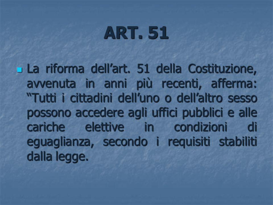 ART. 51 La riforma dellart. 51 della Costituzione, avvenuta in anni più recenti, afferma: Tutti i cittadini delluno o dellaltro sesso possono accedere