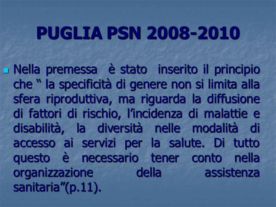 PUGLIA PSN 2008-2010 Nella premessa è stato inserito il principio che la specificità di genere non si limita alla sfera riproduttiva, ma riguarda la d