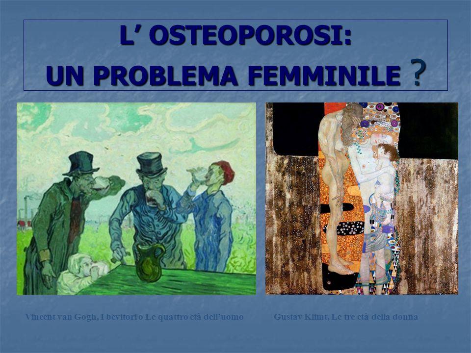 L OSTEOPOROSI: UN PROBLEMA FEMMINILE ? Vincent van Gogh, I bevitori o Le quattro età delluomoGustav Klimt, Le tre età della donna