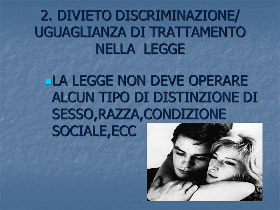 2. DIVIETO DISCRIMINAZIONE/ UGUAGLIANZA DI TRATTAMENTO NELLA LEGGE LA LEGGE NON DEVE OPERARE ALCUN TIPO DI DISTINZIONE DI SESSO,RAZZA,CONDIZIONE SOCIA