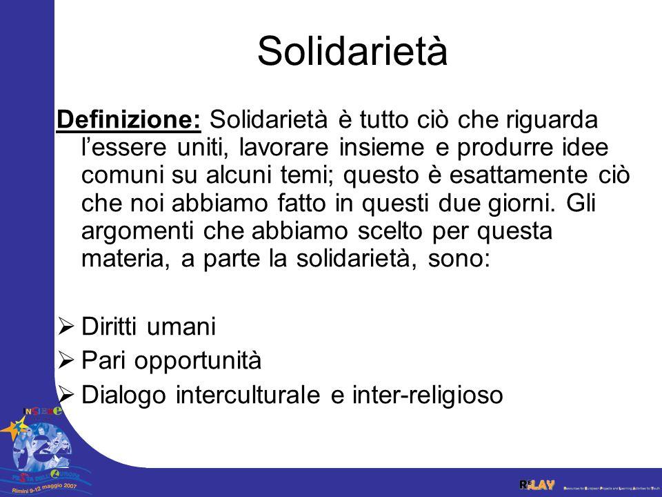 Solidarietà Definizione: Solidarietà è tutto ciò che riguarda lessere uniti, lavorare insieme e produrre idee comuni su alcuni temi; questo è esattame