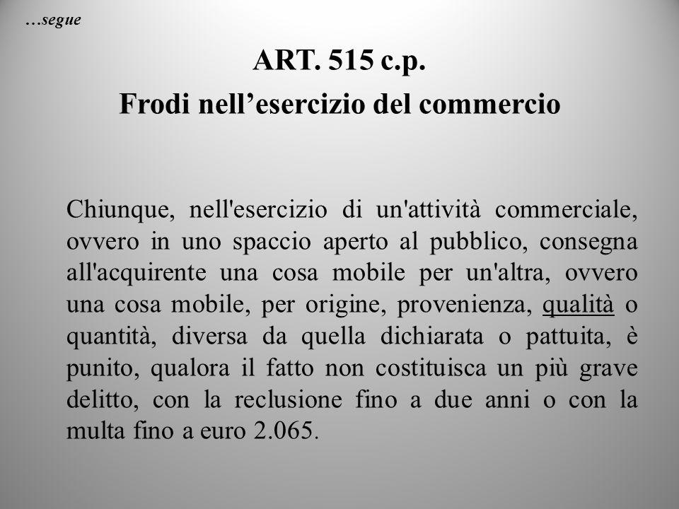 …segue ART. 515 c.p. Frodi nellesercizio del commercio Chiunque, nell'esercizio di un'attività commerciale, ovvero in uno spaccio aperto al pubblico,